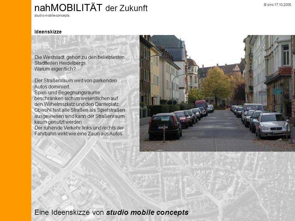 © smc 17.10.2005 nahMOBILITÄT der Zukunft studio-mobile-concepts Ideenskizze Eine Ideenskizze von studio mobile concepts Die Weststadt gehört zu den beliebtesten Stadtteilen Heidelbergs.