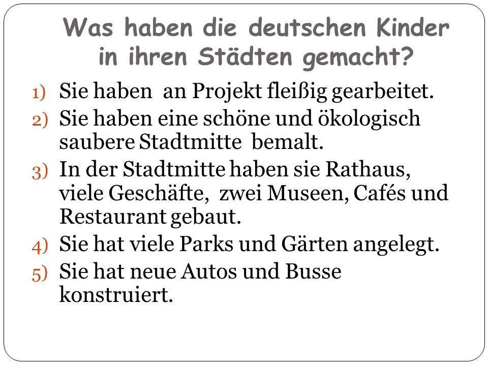 Was haben die deutschen Kinder in ihren Städten gemacht? 1) Sie haben an Projekt fleißig gearbeitet. 2) Sie haben eine schöne und ökologisch saubere S