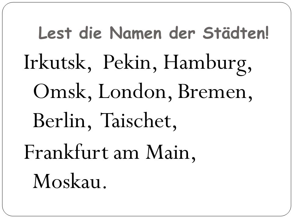Lest die Namen der Städten! Irkutsk, Pekin, Hamburg, Omsk, London, Bremen, Berlin, Taischet, Frankfurt am Main, Moskau.