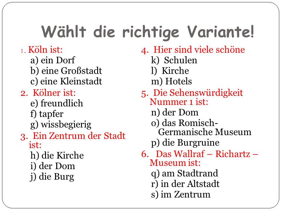Wählt die richtige Variante! 1. Köln ist: a) ein Dorf b) eine Großstadt c) eine Kleinstadt 2. Kölner ist: e) freundlich f) tapfer g) wissbegierig 3. E