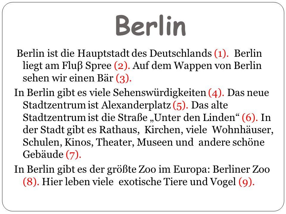 Berlin Berlin ist die Hauptstadt des Deutschlands (1). Berlin liegt am Fluβ Spree (2). Auf dem Wappen von Berlin sehen wir einen Bär (3). In Berlin gi