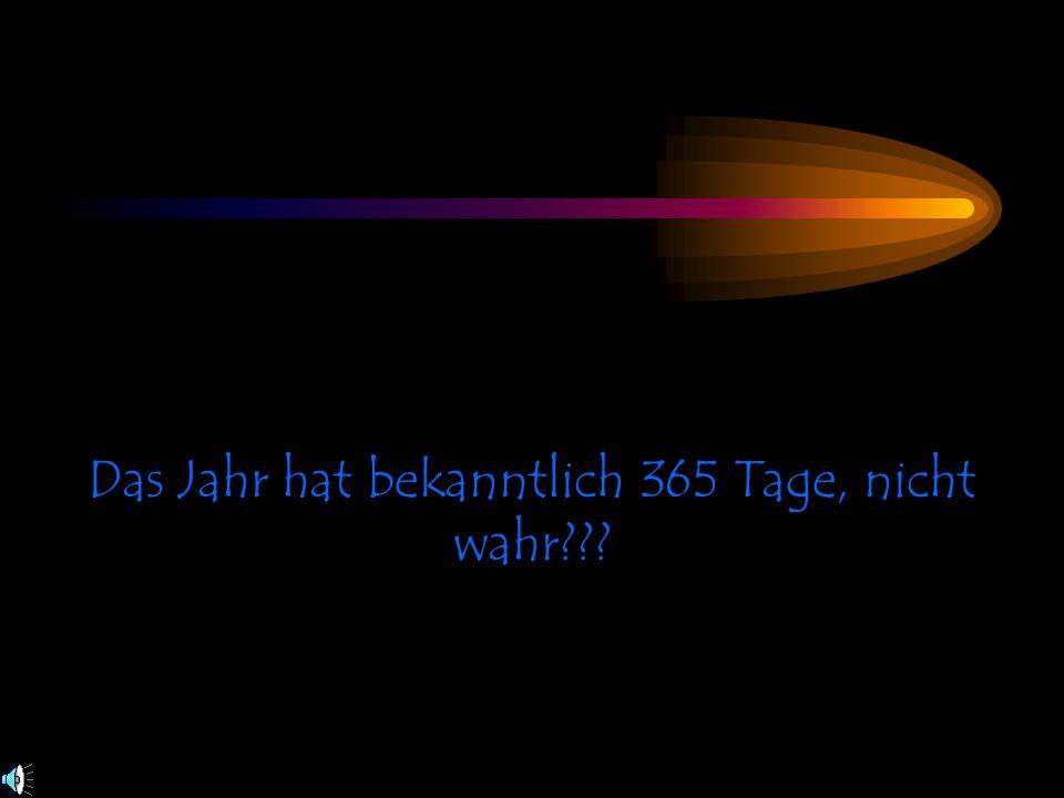 Das Jahr hat bekanntlich 365 Tage, nicht wahr???