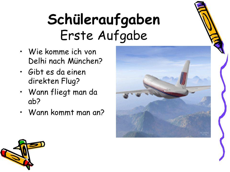 Schüleraufgaben Erste Aufgabe Wie komme ich von Delhi nach München? Gibt es da einen direkten Flug? Wann fliegt man da ab? Wann kommt man an?