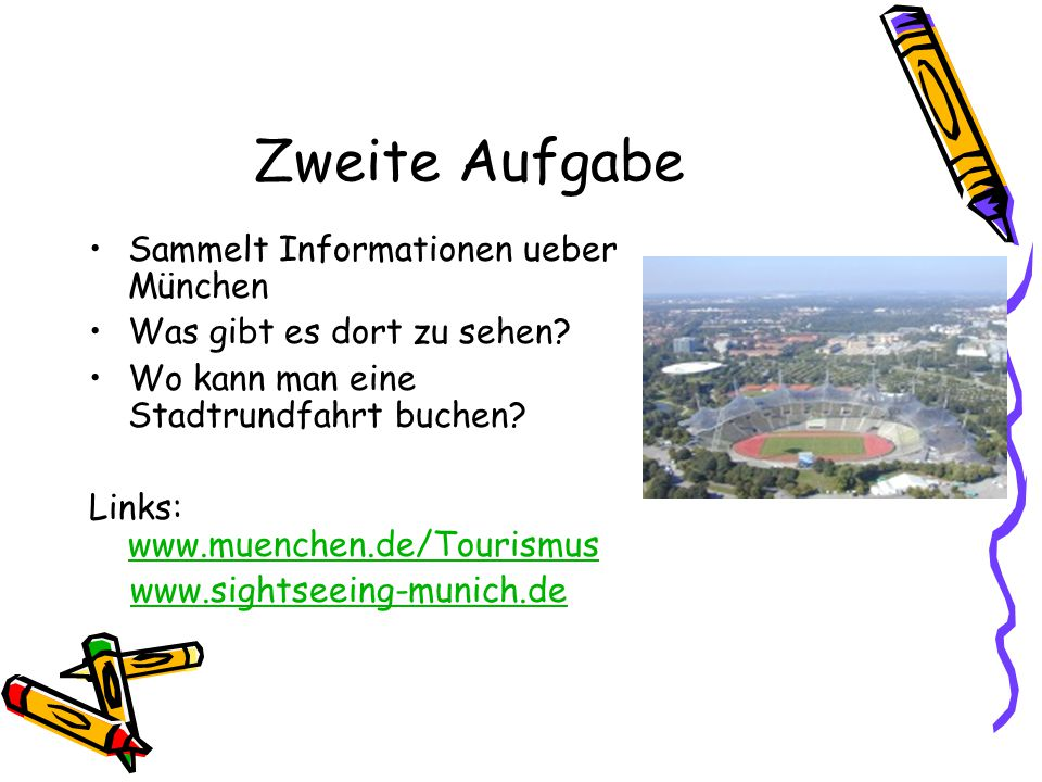 Zweite Aufgabe Sammelt Informationen ueber München Was gibt es dort zu sehen? Wo kann man eine Stadtrundfahrt buchen? Links: www.muenchen.de/Tourismus