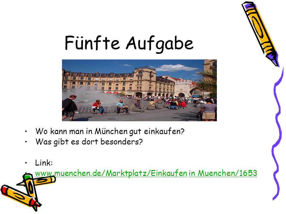 Fünfte Aufgabe Wo kann man in München gut einkaufen? Was gibt es dort besonders? Link: www.muenchen.de/Marktplatz/Einkaufen in Muenchen/1653www.muench
