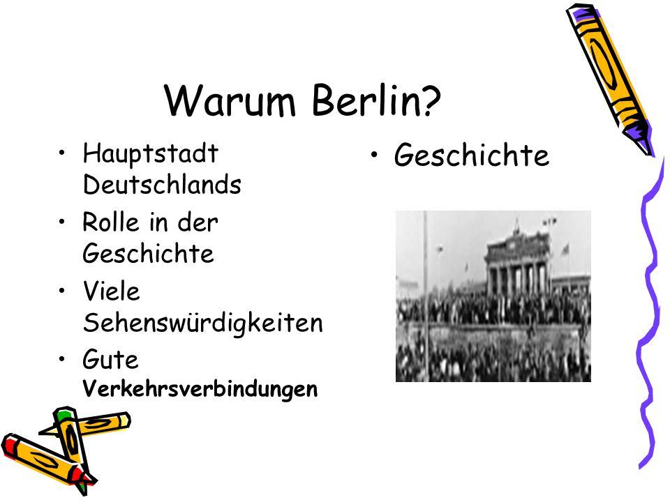 Warum Berlin? Hauptstadt Deutschlands Rolle in der Geschichte Viele Sehenswürdigkeiten Gute Verkehrsverbindungen Geschichte