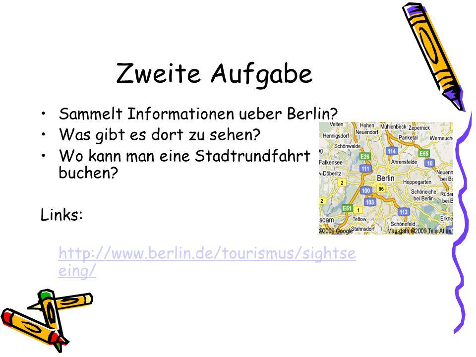 Zweite Aufgabe Sammelt Informationen ueber Berlin? Was gibt es dort zu sehen? Wo kann man eine Stadtrundfahrt buchen? Links: http://www.berlin.de/tour