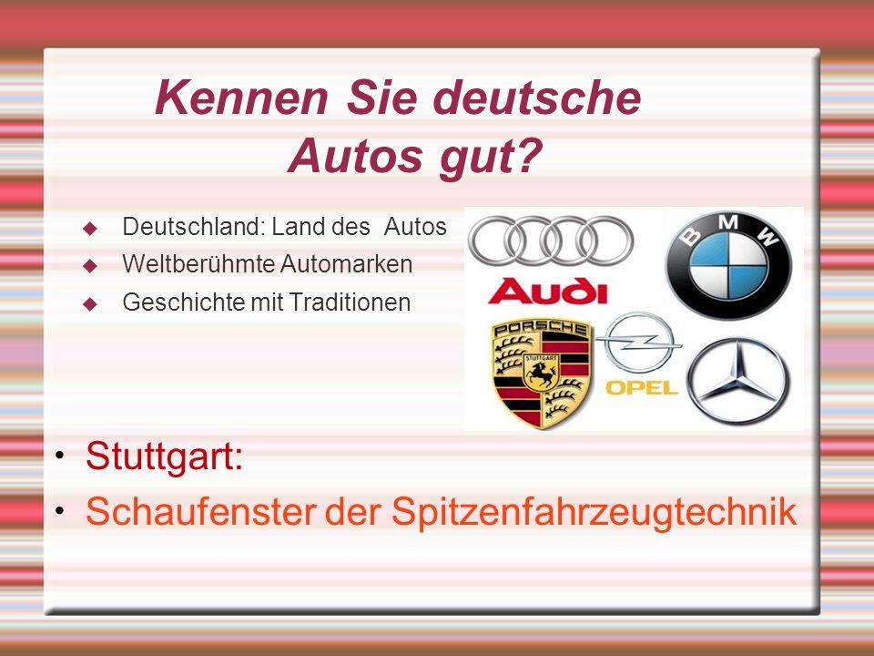 Kennen Sie deutsche Autos gut? Deutschland: Land des Autos Weltberühmte Automarken Geschichte mit Traditionen Stuttgart: Schaufenster der Spitzenfahrz