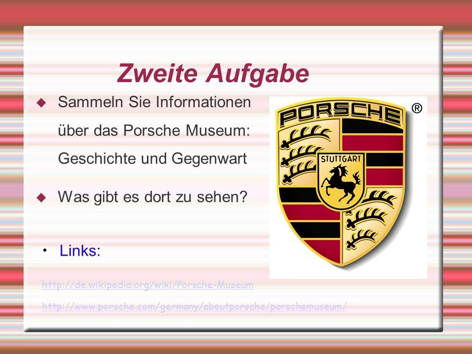Zweite Aufgabe Sammeln Sie Informationen über das Porsche Museum: Geschichte und Gegenwart Was gibt es dort zu sehen? Links: http://de.wikipedia.org/w