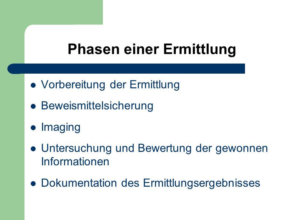 Phasen einer Ermittlung Vorbereitung der Ermittlung Beweismittelsicherung Imaging Untersuchung und Bewertung der gewonnen Informationen Dokumentation des Ermittlungsergebnisses