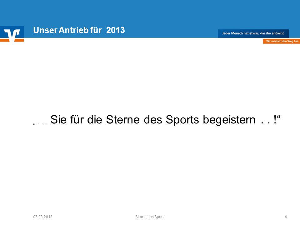 Unser Antrieb für 2013... Sie für die Sterne des Sports begeistern.. ! 07.03.20139Sterne des Sports