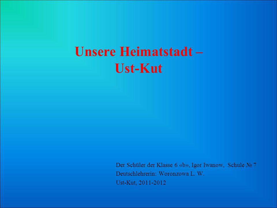 Unsere Heimatstadt – Ust-Kut Der Schüler der Klasse 6 «b», Igor Iwanow, Schule 7 Deutschlehrerin: Woronzowa L. W. Ust-Kut, 2011-2012
