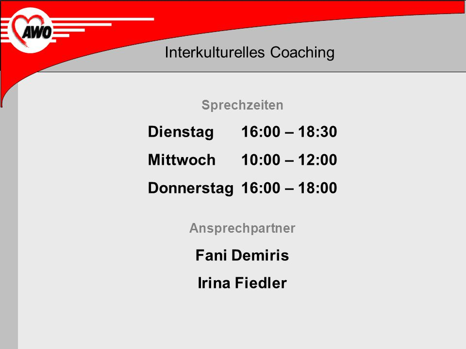 Interkulturelles Coaching Sprechzeiten Dienstag16:00 – 18:30 Mittwoch10:00 – 12:00 Donnerstag16:00 – 18:00 Ansprechpartner Fani Demiris Irina Fiedler
