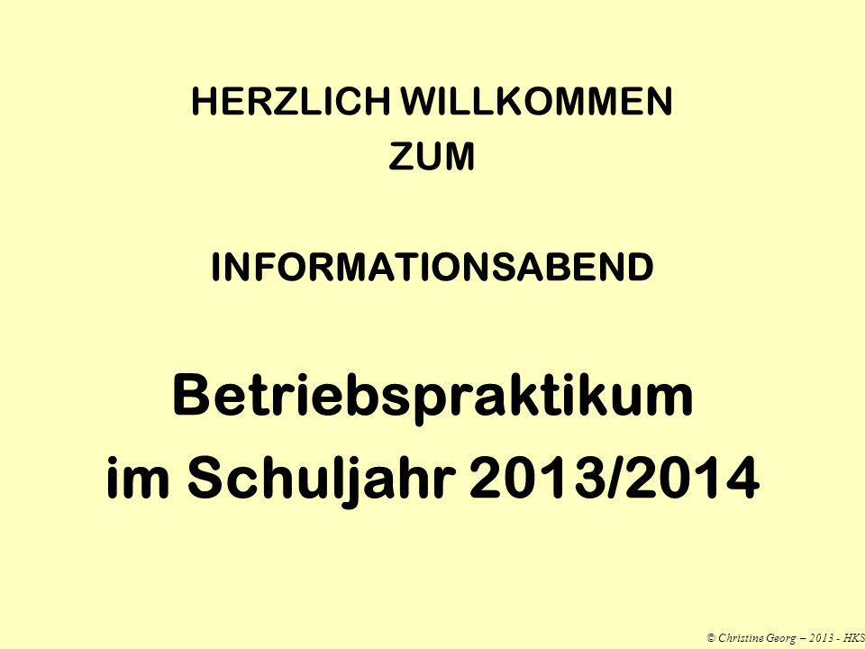 HERZLICH WILLKOMMEN ZUM INFORMATIONSABEND Betriebspraktikum im Schuljahr 2013/2014 © Christine Georg – 2013 - HKS