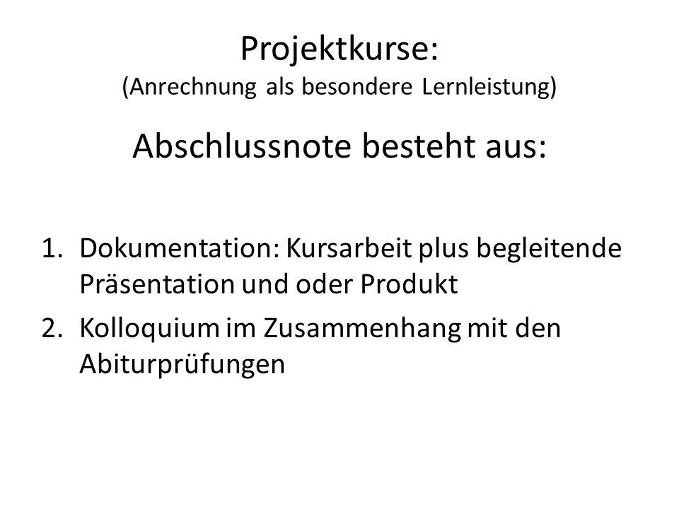Projektkurse: (Anrechnung als besondere Lernleistung) Abschlussnote besteht aus: 1.Dokumentation: Kursarbeit plus begleitende Präsentation und oder Pr