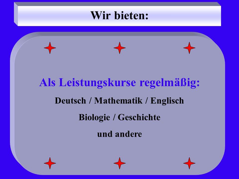 Wir bieten: Als Leistungskurse regelmäßig: Deutsch / Mathematik / Englisch Biologie / Geschichte und andere