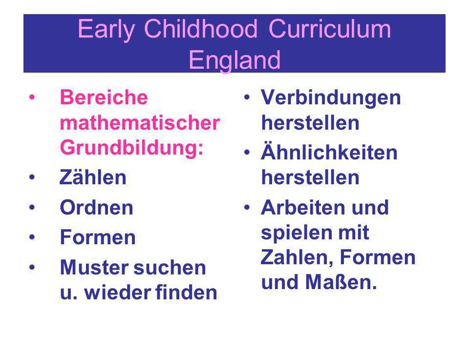 Early Childhood Curriculum England Bereiche mathematischer Grundbildung: Zählen Ordnen Formen Muster suchen u. wieder finden Verbindungen herstellen Ä