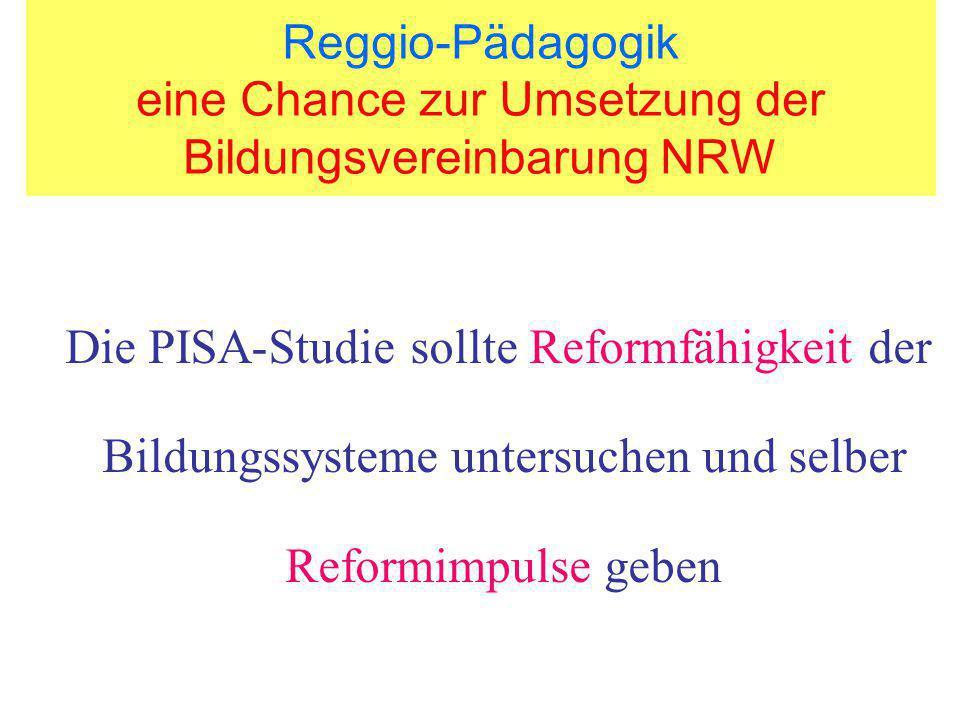 Reggio-Pädagogik eine Chance zur Umsetzung der Bildungsvereinbarung NRW Die PISA-Studie sollte Reformfähigkeit der Bildungssysteme untersuchen und sel