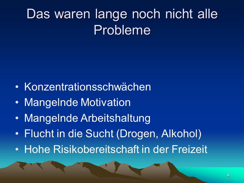 4 Das waren lange noch nicht alle Probleme Konzentrationsschwächen Mangelnde Motivation Mangelnde Arbeitshaltung Flucht in die Sucht (Drogen, Alkohol) Hohe Risikobereitschaft in der Freizeit