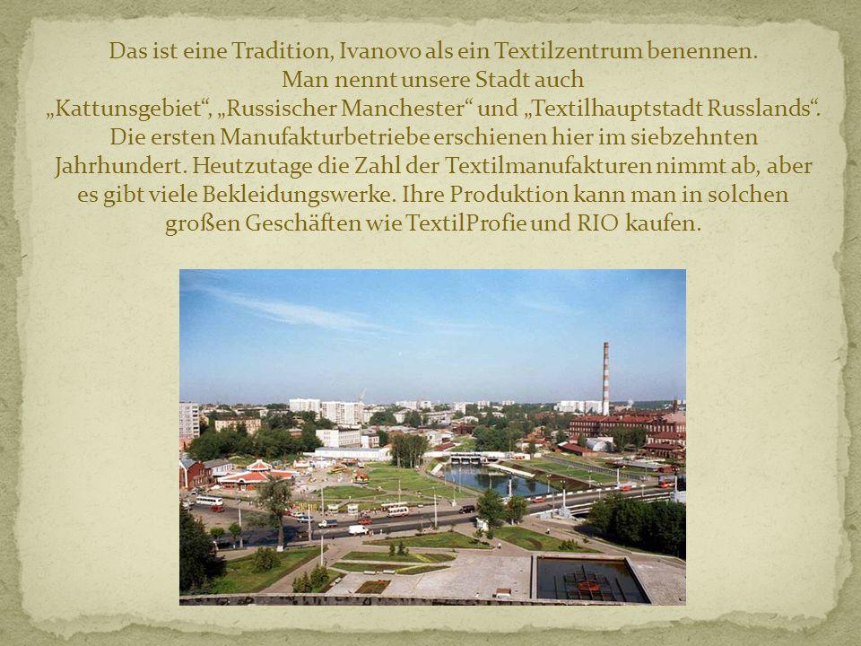Das ist eine Tradition, Ivanovo als ein Textilzentrum benennen. Man nennt unsere Stadt auch Kattunsgebiet, Russischer Manchester und Textilhauptstadt