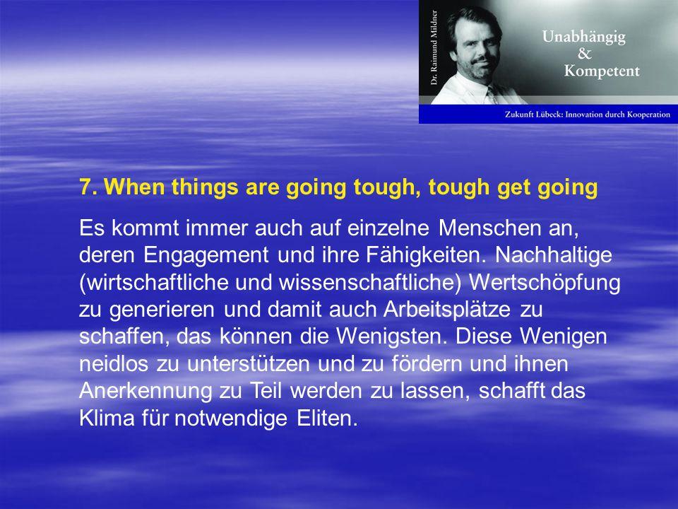 7. When things are going tough, tough get going Es kommt immer auch auf einzelne Menschen an, deren Engagement und ihre Fähigkeiten. Nachhaltige (wirt