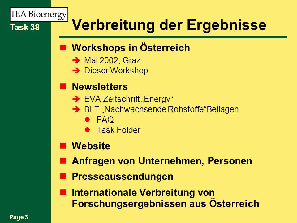 Page 3 Task 38 Verbreitung der Ergebnisse Workshops in Österreich Mai 2002, Graz Dieser Workshop Newsletters EVA Zeitschrift Energy BLT Nachwachsende RohstoffeBeilagen FAQ Task Folder Website Anfragen von Unternehmen, Personen Presseaussendungen Internationale Verbreitung von Forschungsergebnissen aus Österreich