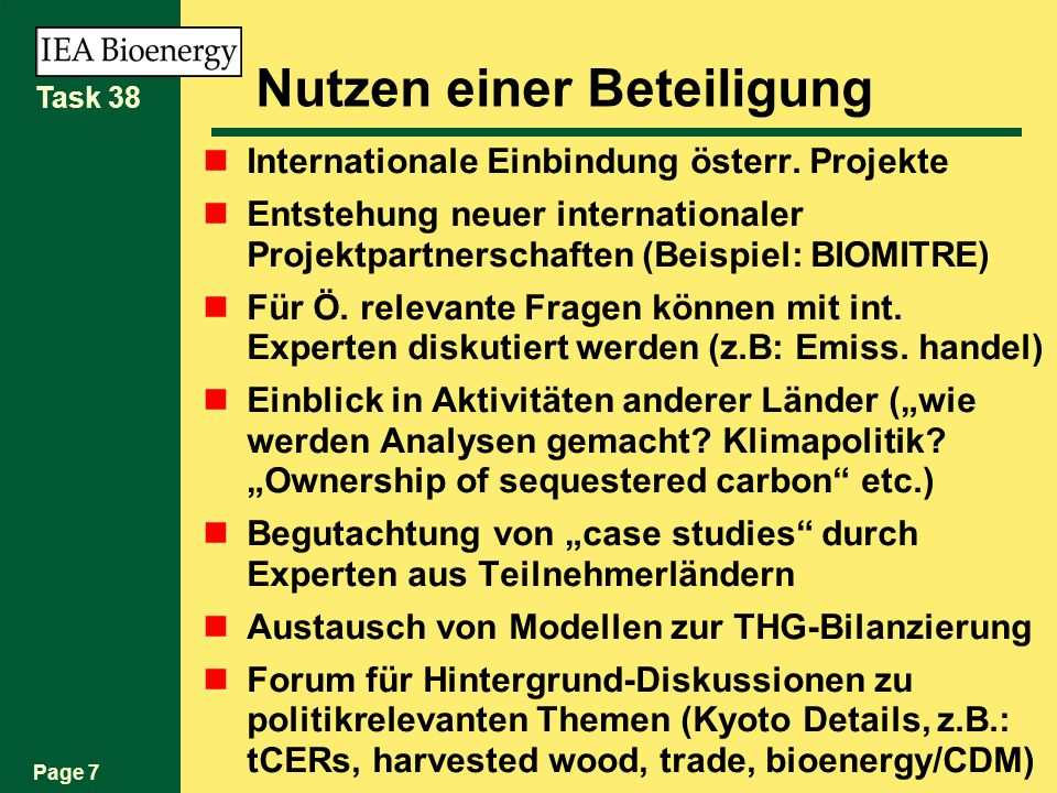 Page 8 Task 38 Nutzen einer Beteiligung (Can) Auszug (weiteres siehe Beilage) forum for addressing issues that have arisen in home country (Australia, Canada, NZ, NL,...) learning centre for ghg impact analysis, both for bioenergy and sequestration forum for ghg models forum for influencing the Kyoto rule-making process, ie determining through ghg analysis where current rules don t seem to fit, and proposing alternatives source of contacts (government policy, industry investment, academic study) mechanism for international collaboration