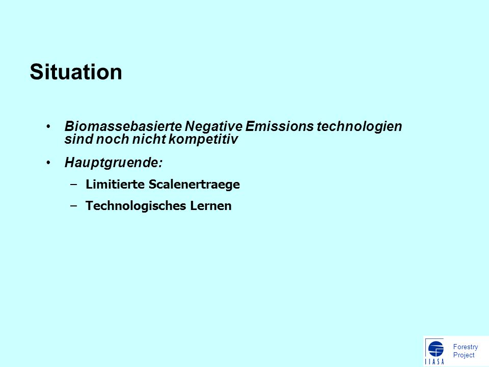 Forestry Project Situation Biomassebasierte Negative Emissions technologien sind noch nicht kompetitiv Hauptgruende: –Limitierte Scalenertraege –Technologisches Lernen