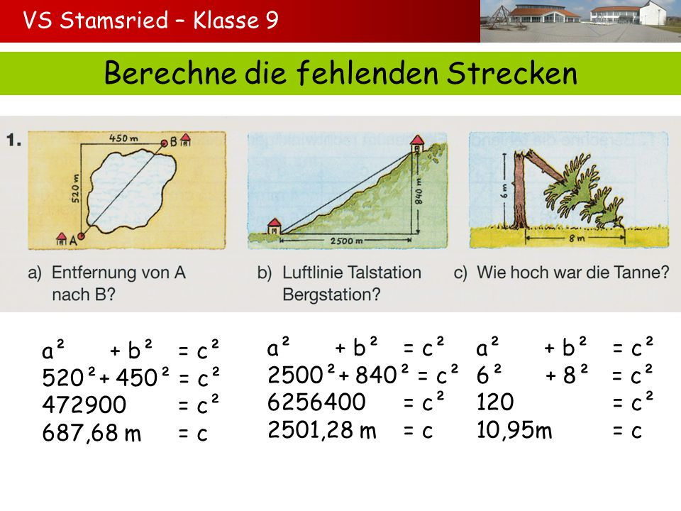 VS Stamsried – Klasse 9 Berechne die fehlenden Strecken a²+ b²= c² 520²+ 450² = c² 472900= c² 687,68 m= c a²+ b²= c² 2500²+ 840² = c² 6256400= c² 2501