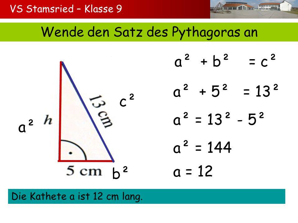 VS Stamsried – Klasse 9 Wende den Satz des Pythagoras an a² b² c² a² + b² = c² a² + 5² = 13² a² = 13² - 5² a² = 144 Die Kathete a ist 12 cm lang. a =
