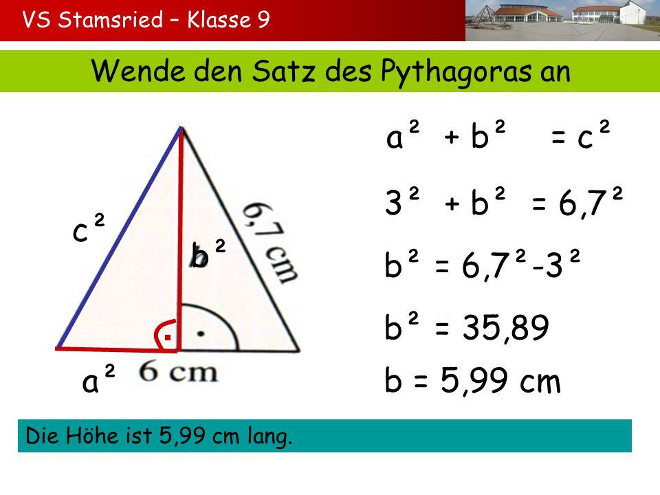 VS Stamsried – Klasse 9 Wende den Satz des Pythagoras an a² b² c² a² + b² = c² 3² + b² = 6,7² b² = 6,7²-3² b² = 35,89 Die Höhe ist 5,99 cm lang. b = 5