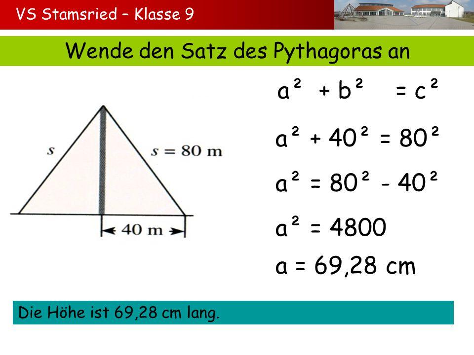 VS Stamsried – Klasse 9 Wende den Satz des Pythagoras an a² + b² = c² a² + 40² = 80² a² = 80² - 40² a² = 4800 Die Höhe ist 69,28 cm lang. a = 69,28 cm