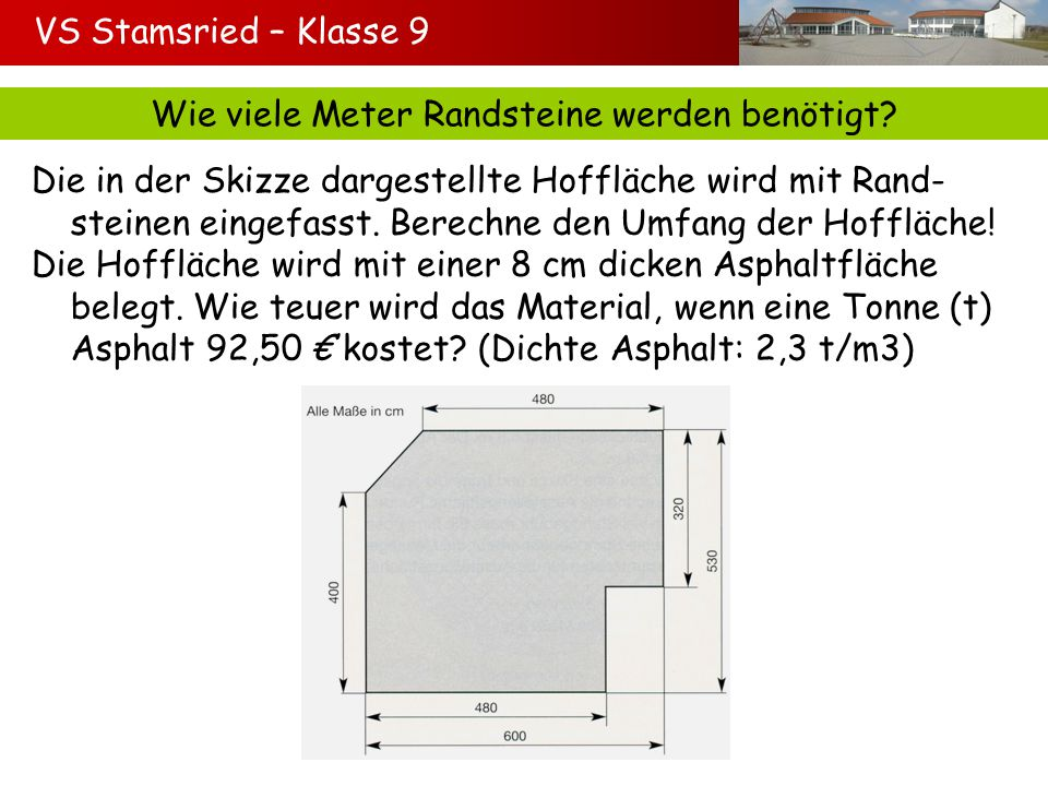 VS Stamsried – Klasse 9 Wie viele Meter Randsteine werden benötigt? Die in der Skizze dargestellte Hoffläche wird mit Rand- steinen eingefasst. Berech