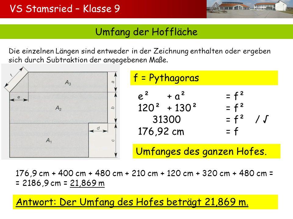 VS Stamsried – Klasse 9 Fläche der Hoffläche A 1 = Rechteck A 1 = 480 cm 210 cm A 1 = 100800 cm² A 2 = Rechteck A 2 = 190 cm 600 cm A 2 = 114000 cm² A 3 = Trapez A 3 = (600 + 480) : 2 130 cm A 3 = = 70200 cm² Gesamt: A = 100800 cm² + 114000 cm² + 70200 cm² = A = 285000 cm² = 28,5 m²: