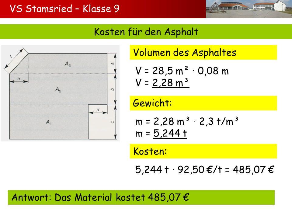 VS Stamsried – Klasse 9 Kosten für den Asphalt Volumen des Asphaltes V = 28,5 m² 0,08 m V = 2,28 m³ Gewicht: m = 2,28 m³ 2,3 t/m³ m = 5,244 t Kosten:
