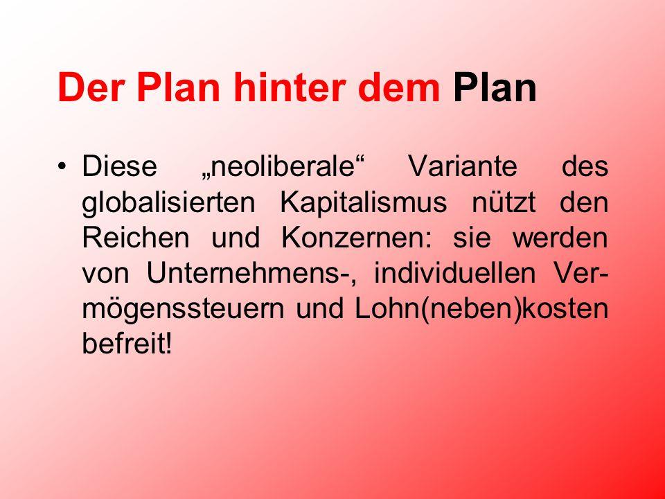 Der Plan hinter dem Plan Diese neoliberale Variante des globalisierten Kapitalismus nützt den Reichen und Konzernen: sie werden von Unternehmens-, individuellen Ver- mögenssteuern und Lohn(neben)kosten befreit!