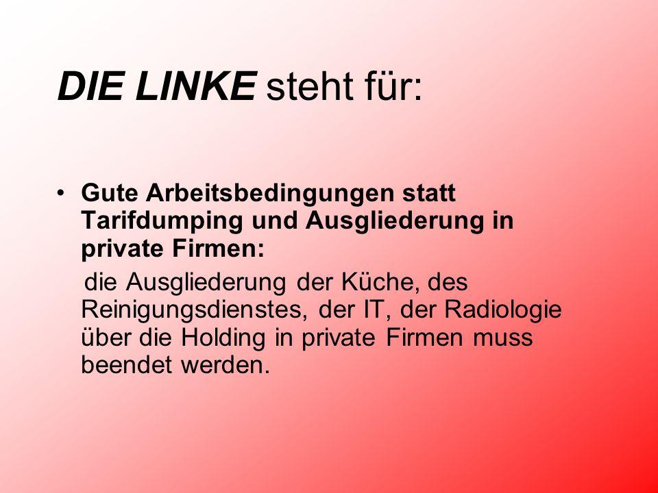 DIE LINKE steht für: Gute Arbeitsbedingungen statt Tarifdumping und Ausgliederung in private Firmen: die Ausgliederung der Küche, des Reinigungsdienstes, der IT, der Radiologie über die Holding in private Firmen muss beendet werden.