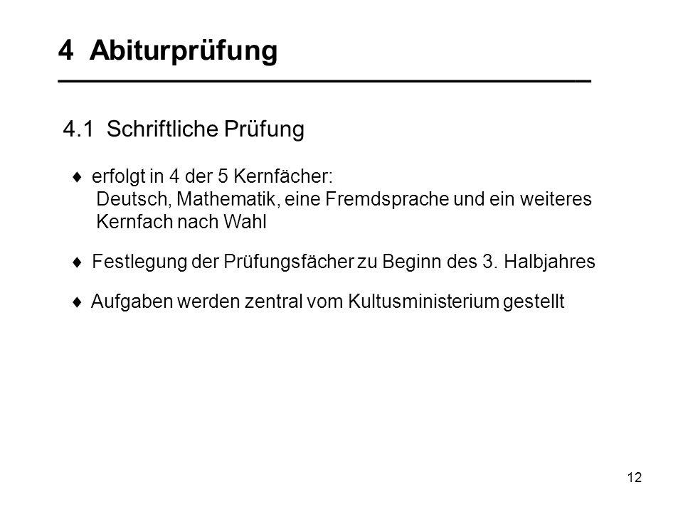 12 4 Abiturprüfung __________________________________ 4.1 Schriftliche Prüfung erfolgt in 4 der 5 Kernfächer: Deutsch, Mathematik, eine Fremdsprache u