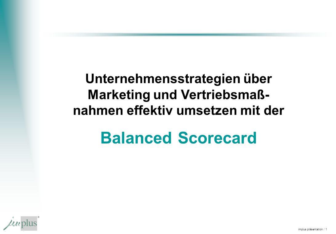 implus präsentation / 1 Unternehmensstrategien über Marketing und Vertriebsmaß- nahmen effektiv umsetzen mit der Balanced Scorecard