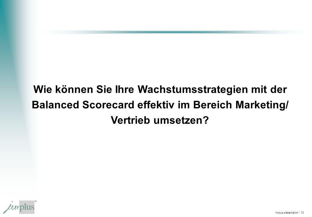 implus präsentation / 13 Wie können Sie Ihre Wachstumsstrategien mit der Balanced Scorecard effektiv im Bereich Marketing/ Vertrieb umsetzen?