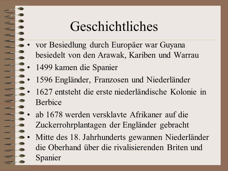 Geschichtliches vor Besiedlung durch Europäer war Guyana besiedelt von den Arawak, Kariben und Warrau 1499 kamen die Spanier 1596 Engländer, Franzosen und Niederländer 1627 entsteht die erste niederländische Kolonie in Berbice ab 1678 werden versklavte Afrikaner auf die Zuckerrohrplantagen der Engländer gebracht Mitte des 18.