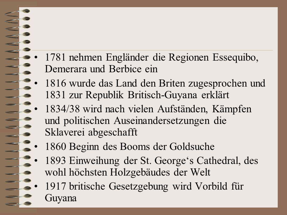 1781 nehmen Engländer die Regionen Essequibo, Demerara und Berbice ein 1816 wurde das Land den Briten zugesprochen und 1831 zur Republik Britisch-Guya