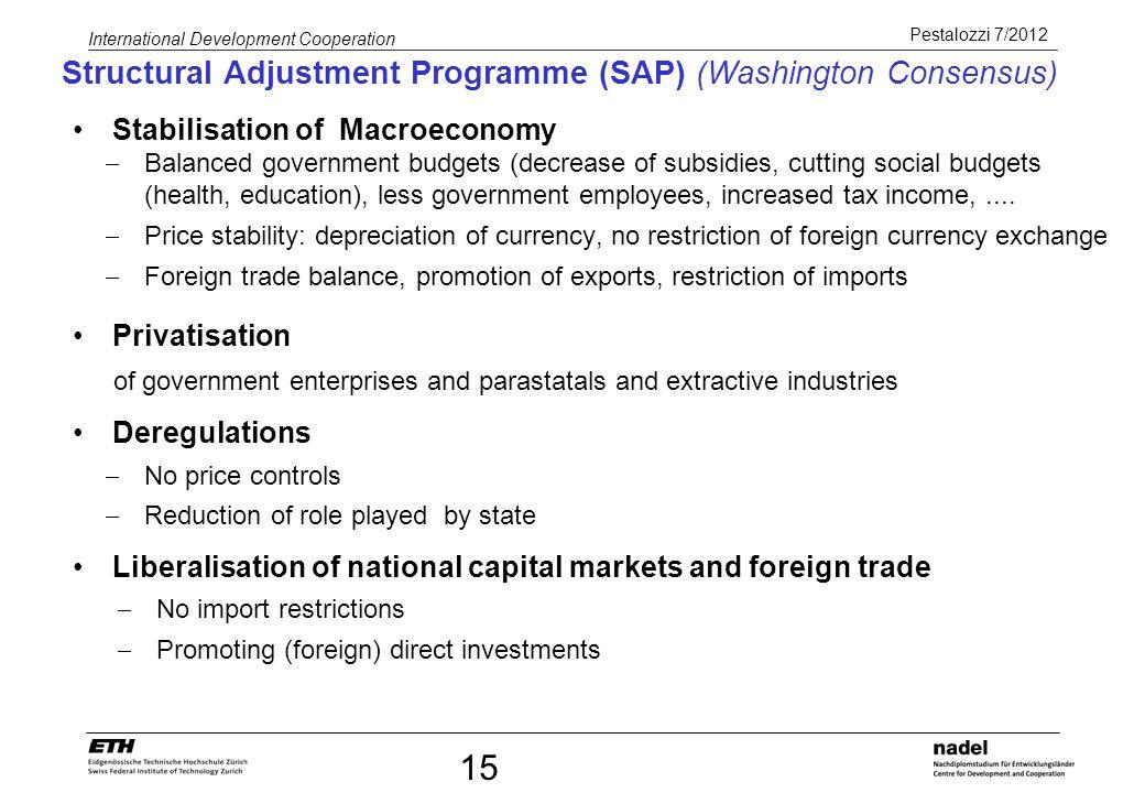 Pestalozzi 7/2012 International Development Cooperation 15 Structural Adjustment Programme (SAP) (Washington Consensus) Stabilisation of Macroeconomy