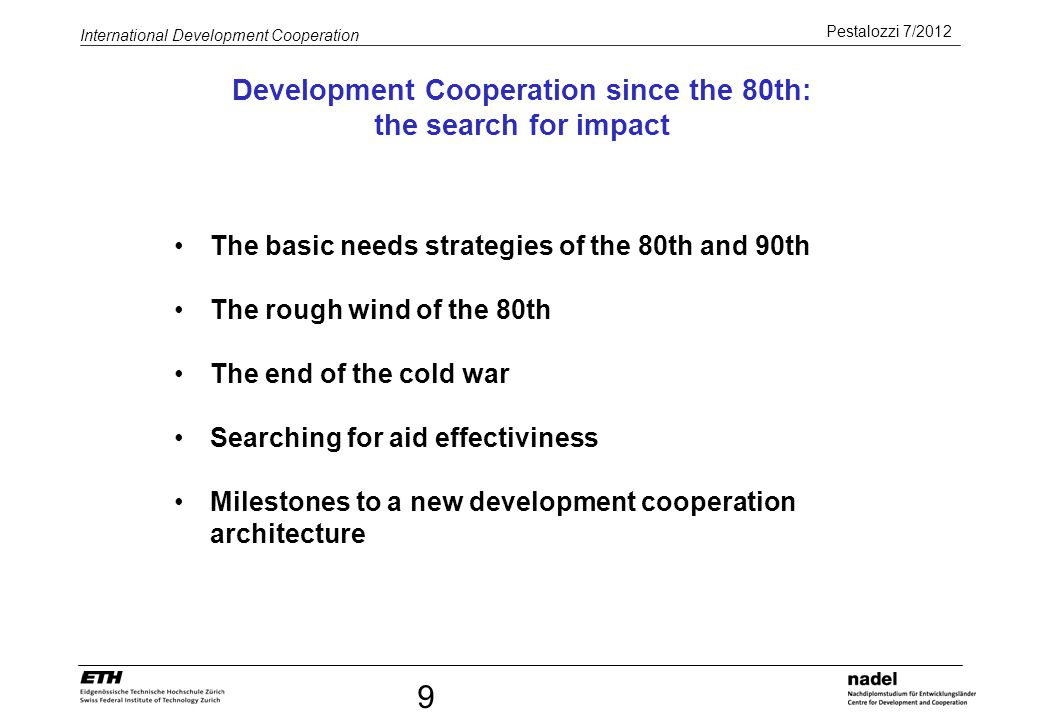 Pestalozzi 7/2012 International Development Cooperation Basic needs strategy: Pearson-Report (1969) World Bank Strategy during President McNamara (1972) Satisfaction of basic needs: Development must be oriented towards the satisfaction of basic needs of the poorest social strata: Nutrition, drinking water, housing, education and infrastructure Participation: Population must be involved in change processes and given the possibility to activly participate in planning and implementation of change processes.