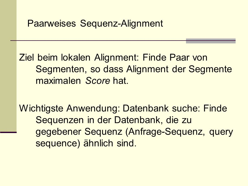 Paarweises Sequenz-Alignment Ziel beim lokalen Alignment: Finde Paar von Segmenten, so dass Alignment der Segmente maximalen Score hat. Wichtigste Anw