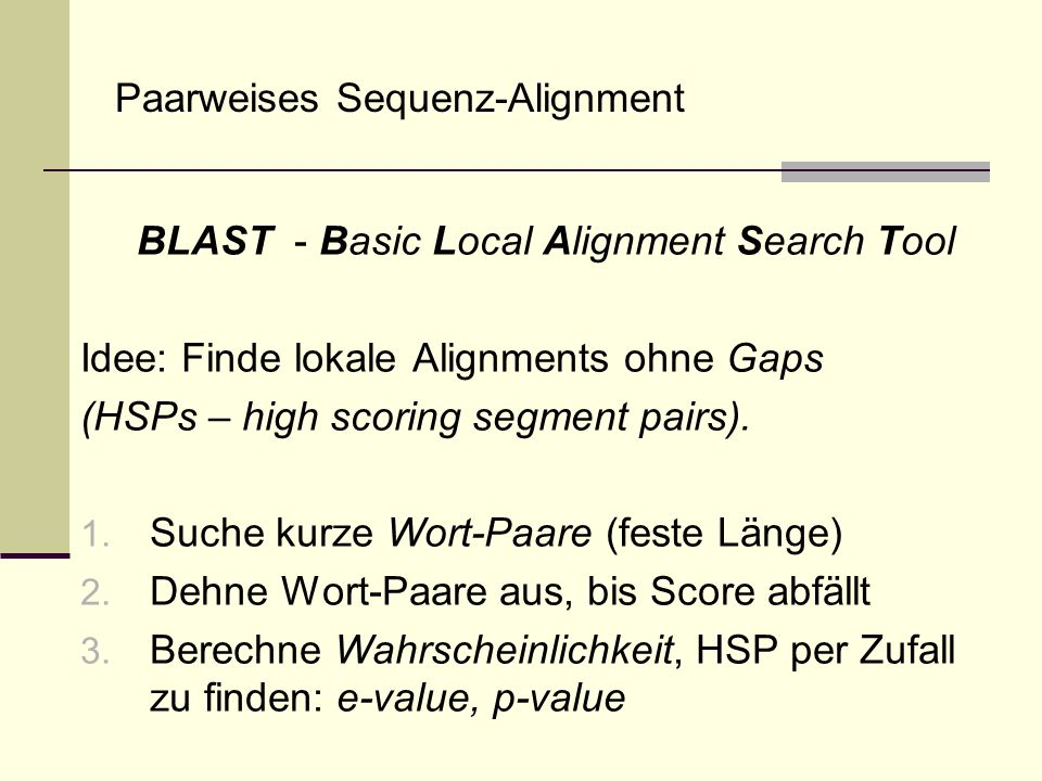 Paarweises Sequenz-Alignment BLAST - Basic Local Alignment Search Tool Idee: Finde lokale Alignments ohne Gaps (HSPs – high scoring segment pairs). 1.