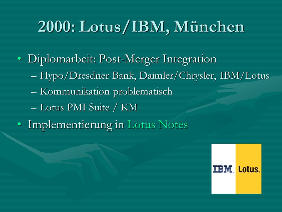 2000: Lotus/IBM, München Diplomarbeit: Post-Merger IntegrationDiplomarbeit: Post-Merger Integration –Hypo/Dresdner Bank, Daimler/Chrysler, IBM/Lotus –
