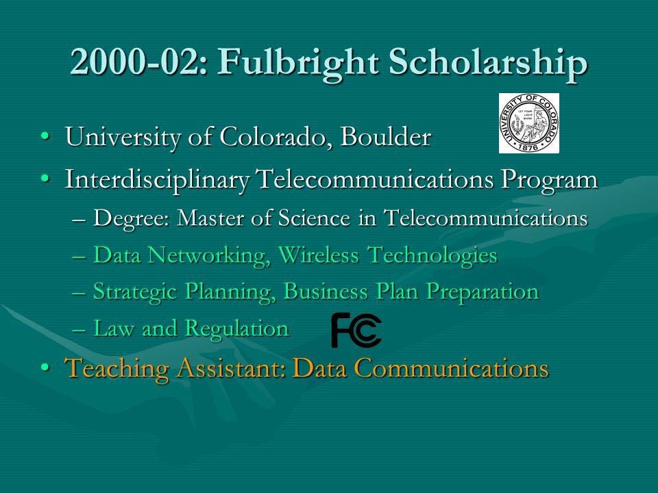 2000-02: Fulbright Scholarship University of Colorado, BoulderUniversity of Colorado, Boulder Interdisciplinary Telecommunications ProgramInterdiscipl