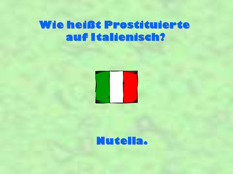 Wie heißt Prostituierte auf Italienisch? Nutella.