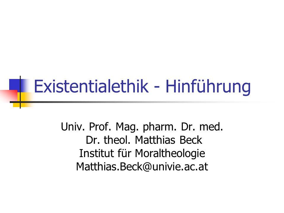 Existentialethik - Hinführung Univ. Prof. Mag. pharm. Dr. med. Dr. theol. Matthias Beck Institut für Moraltheologie Matthias.Beck@univie.ac.at
